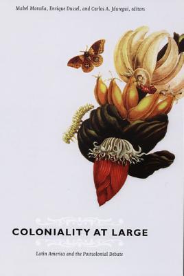 Coloniality at Large By Morana, Mabel (EDT)/ Dussel, Enrique (EDT)/ Jauregui, Carlos (EDT)